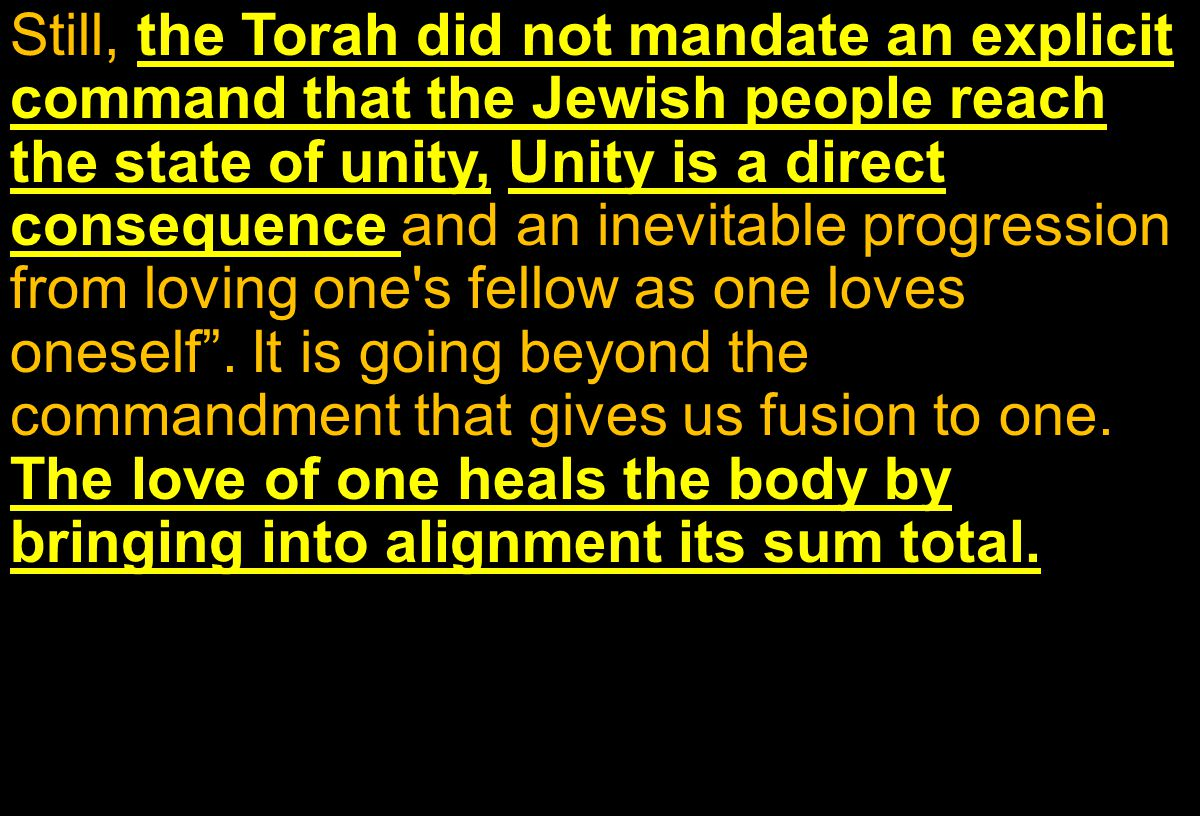 Still, the Torah did not mandate an explicit command that the Jewish people reach the state of unity, Unity is a direct consequence and an inevitable progression from loving one s fellow as one loves oneself .