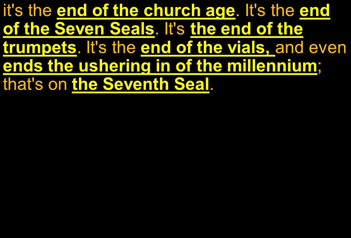 it s the end of the church age.It s the end of the Seven Seals.