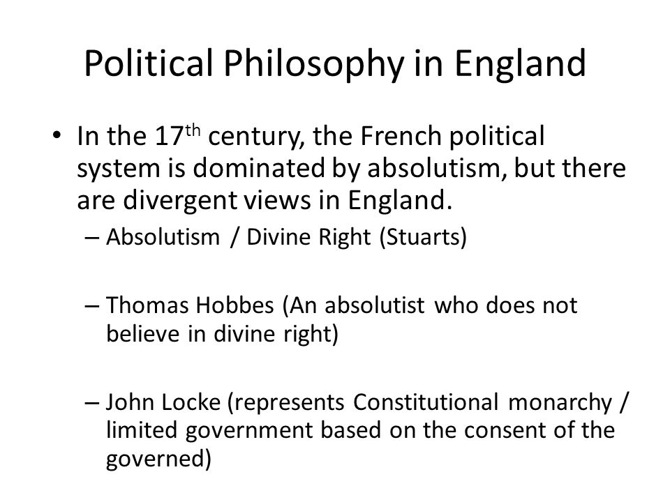 Political Philosophy in England In the 17 th century, the French political system is dominated by absolutism, but there are divergent views in England.