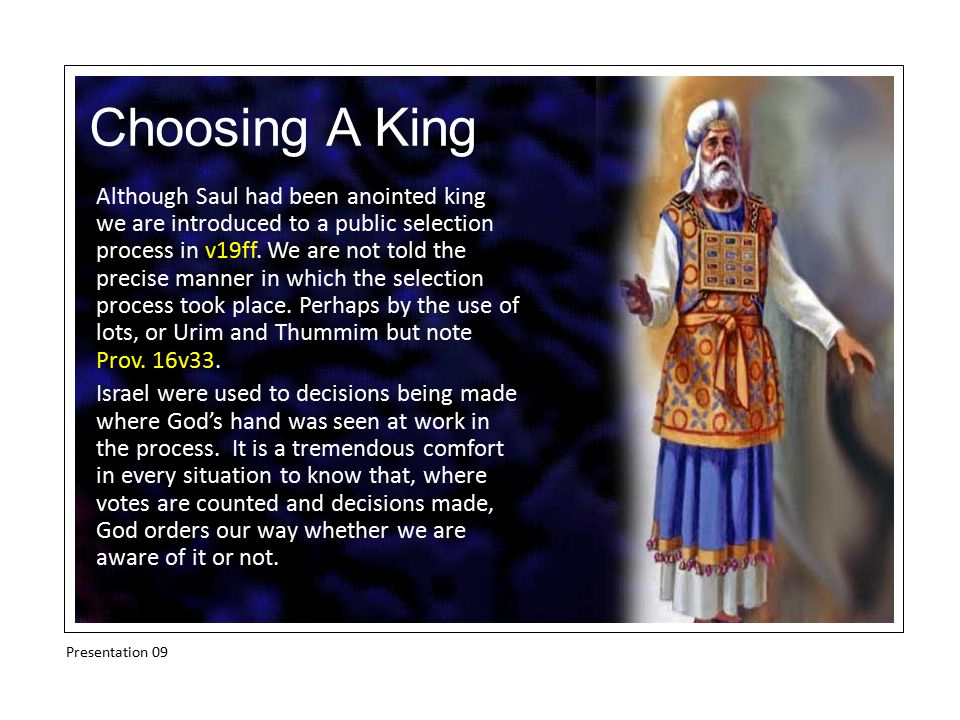 Choosing A King Although Saul had been anointed king we are introduced to a public selection process in v19ff. We are not told the precise manner in w