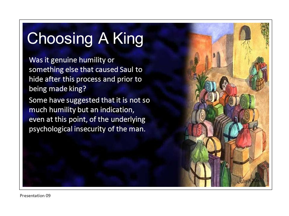 Choosing A King Was it genuine humility or something else that caused Saul to hide after this process and prior to being made king? Some have suggeste