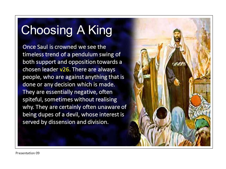 Choosing A King Once Saul is crowned we see the timeless trend of a pendulum swing of both support and opposition towards a chosen leader v26. There a