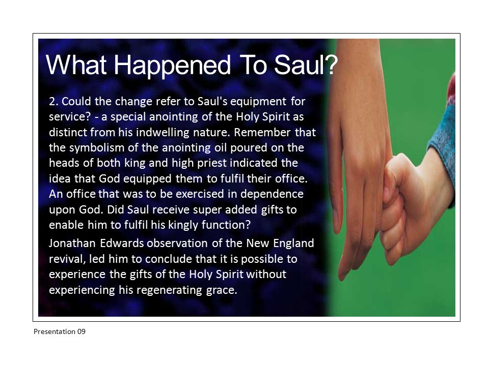 2. Could the change refer to Saul's equipment for service? - a special anointing of the Holy Spirit as distinct from his indwelling nature. Remember t