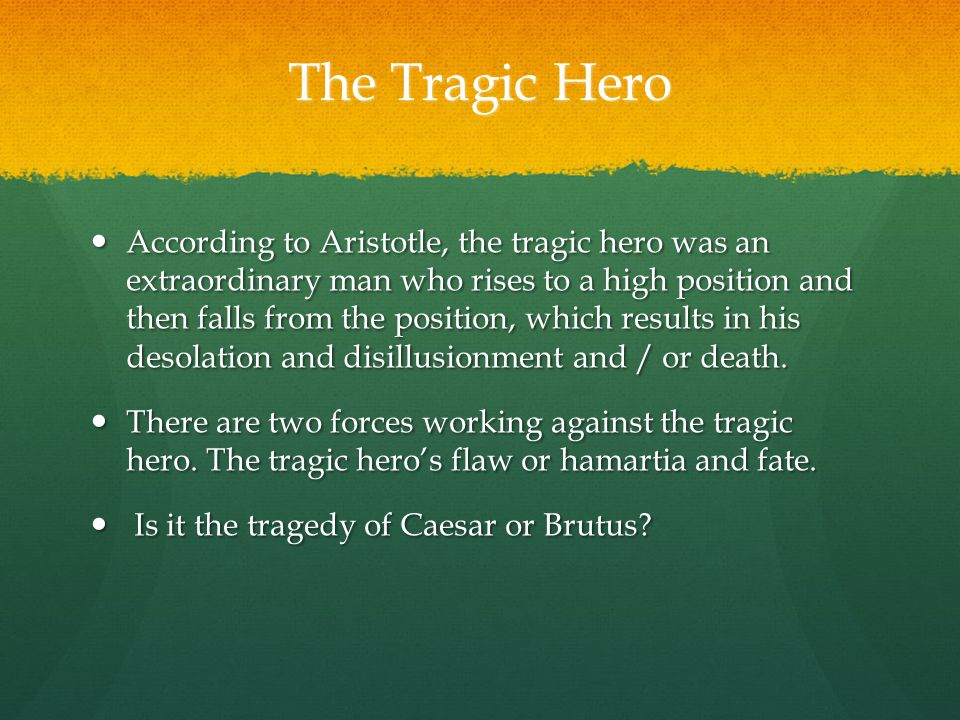 The Tragic Hero According to Aristotle, the tragic hero was an extraordinary man who rises to a high position and then falls from the position, which results in his desolation and disillusionment and / or death.