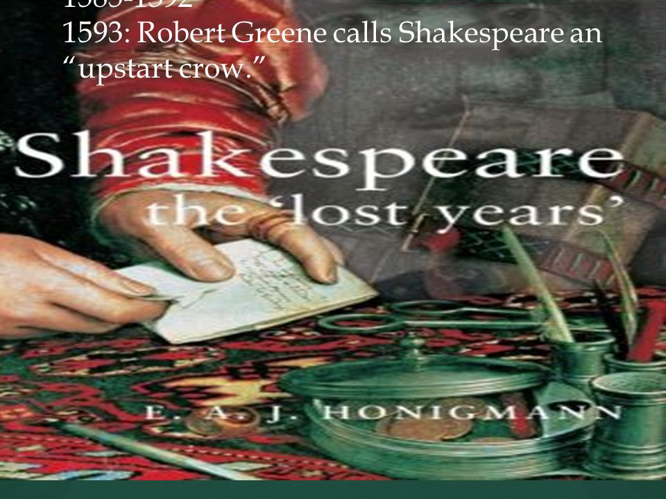 1585-1592 1593: Robert Greene calls Shakespeare an upstart crow.