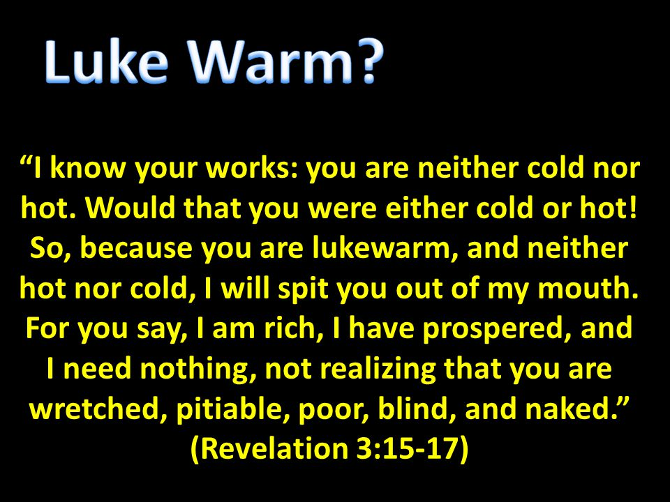 """I know your works: you are neither cold nor hot. Would that you were either cold or hot! So, because you are lukewarm, and neither hot nor cold, I wi"