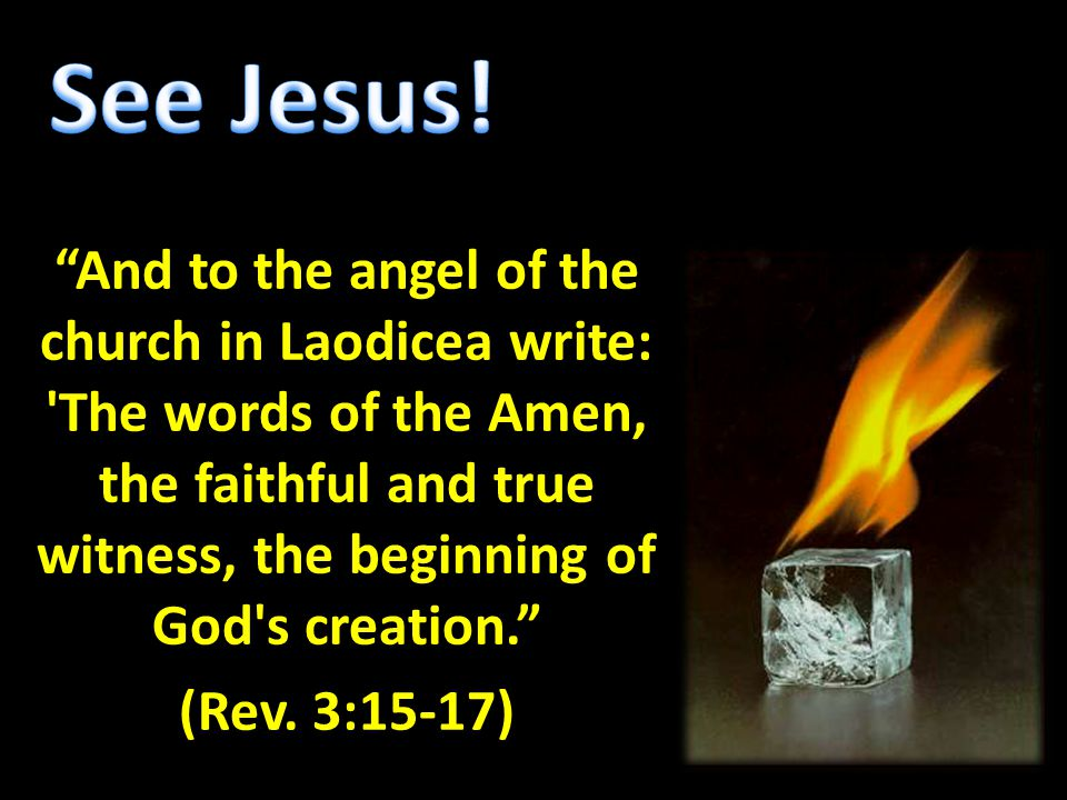 """And to the angel of the church in Laodicea write: 'The words of the Amen, the faithful and true witness, the beginning of God's creation."" (Rev. 3:15"
