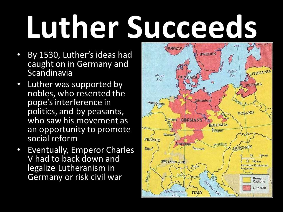 Luther Succeeds By 1530, Luther's ideas had caught on in Germany and Scandinavia Luther was supported by nobles, who resented the pope's interference in politics, and by peasants, who saw his movement as an opportunity to promote social reform Eventually, Emperor Charles V had to back down and legalize Lutheranism in Germany or risk civil war