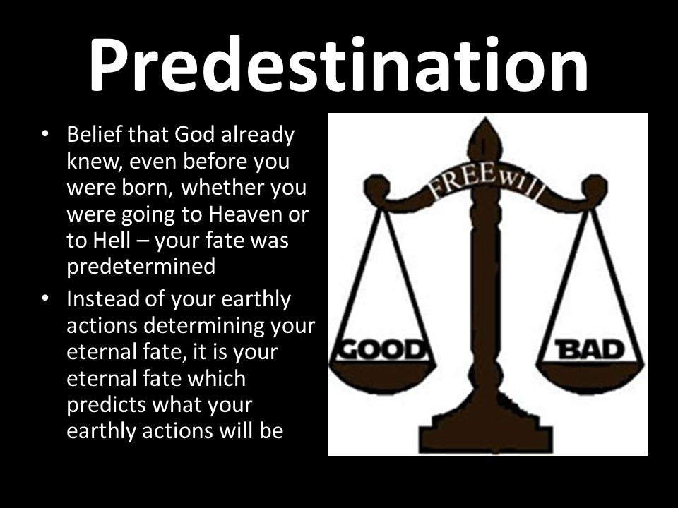 Predestination Belief that God already knew, even before you were born, whether you were going to Heaven or to Hell – your fate was predetermined Instead of your earthly actions determining your eternal fate, it is your eternal fate which predicts what your earthly actions will be