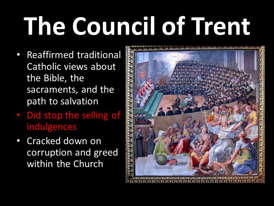 The Council of Trent Reaffirmed traditional Catholic views about the Bible, the sacraments, and the path to salvation Did stop the selling of indulgences Cracked down on corruption and greed within the Church