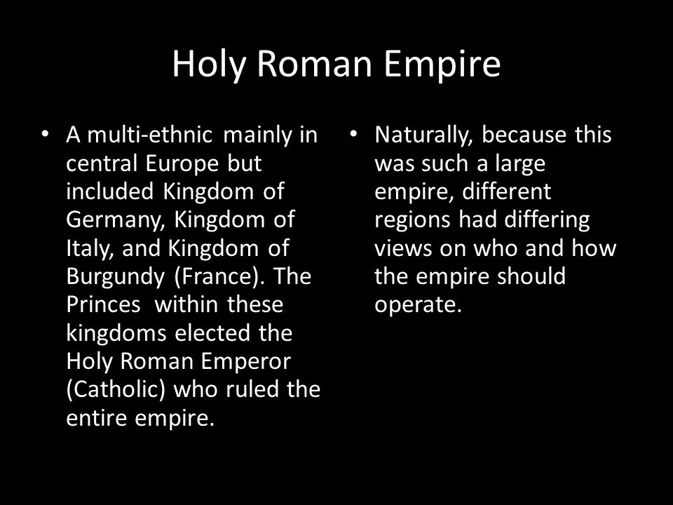 Holy Roman Empire A multi-ethnic mainly in central Europe but included Kingdom of Germany, Kingdom of Italy, and Kingdom of Burgundy (France).
