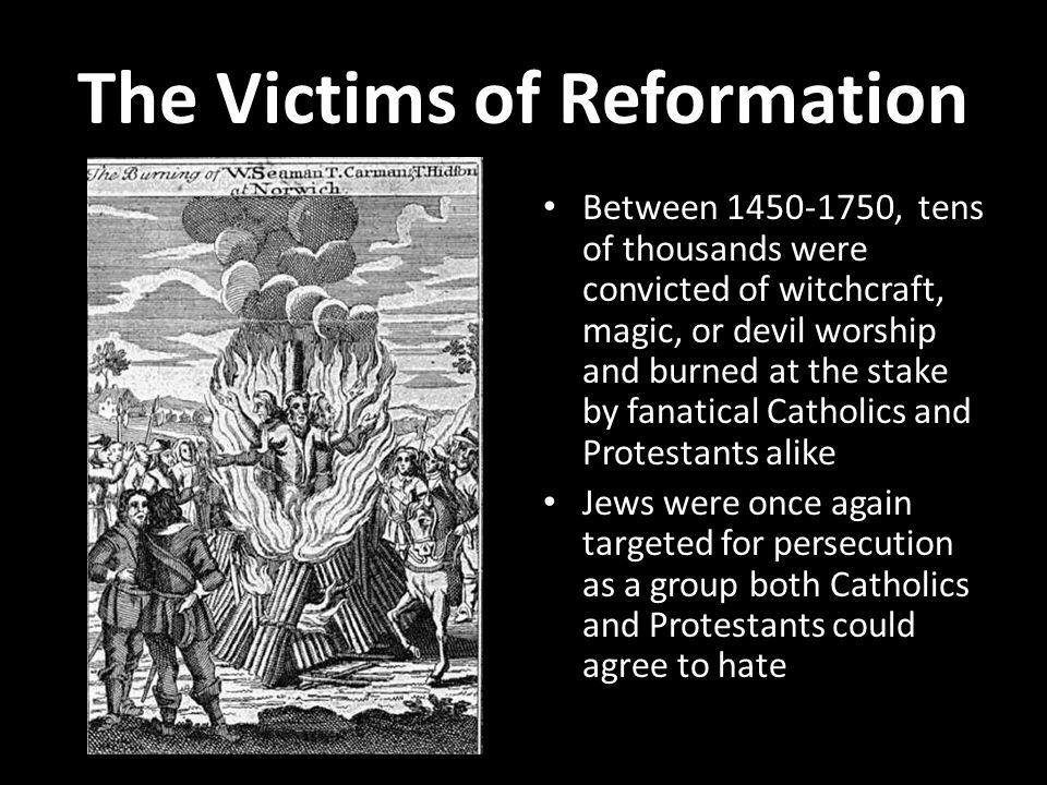The Victims of Reformation Between 1450-1750, tens of thousands were convicted of witchcraft, magic, or devil worship and burned at the stake by fanatical Catholics and Protestants alike Jews were once again targeted for persecution as a group both Catholics and Protestants could agree to hate
