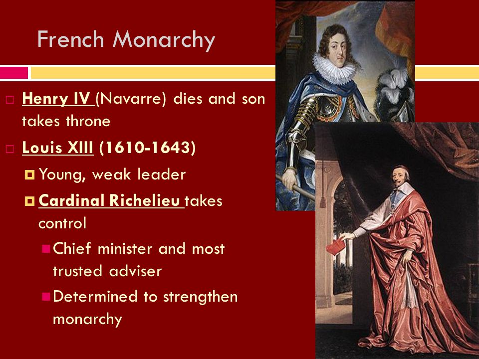 French Monarchy HHenry IV (Navarre) dies and son takes throne LLouis XIII (1610-1643) YYoung, weak leader CCardinal Richelieu takes control Chief minister and most trusted adviser Determined to strengthen monarchy
