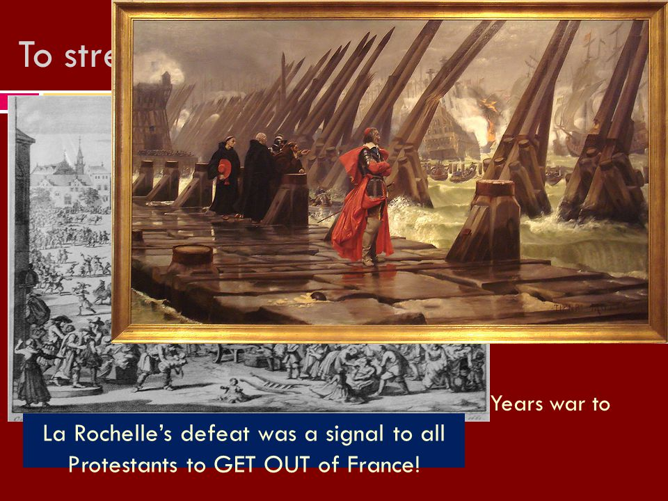 To strengthen Monarchy Richelieu… La Rochelle's defeat was a signal to all Protestants to GET OUT of France!
