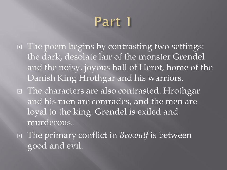  The poem begins by contrasting two settings: the dark, desolate lair of the monster Grendel and the noisy, joyous hall of Herot, home of the Danish King Hrothgar and his warriors.