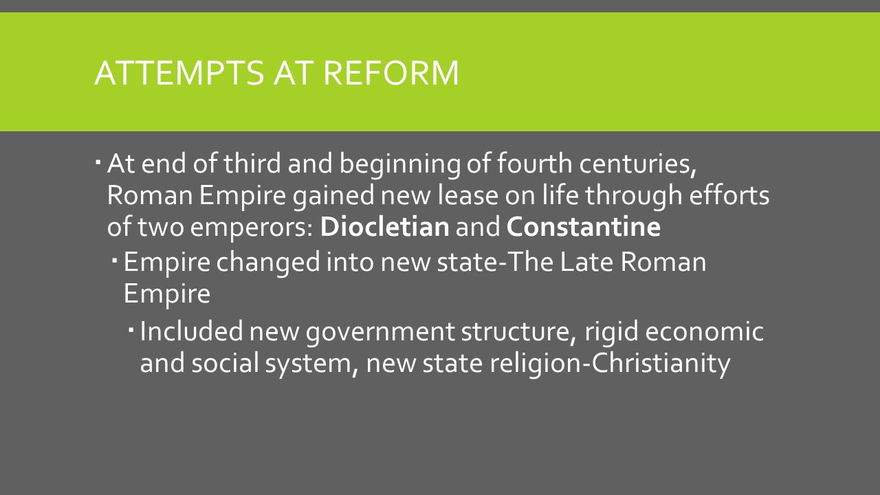 ATTEMPTS AT REFORM  At end of third and beginning of fourth centuries, Roman Empire gained new lease on life through efforts of two emperors: Dioclet