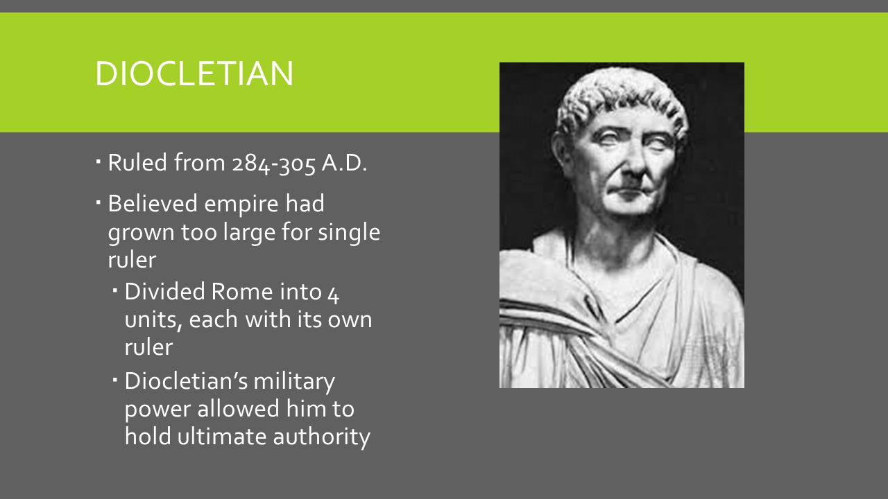 DIOCLETIAN  Ruled from 284-305 A.D.  Believed empire had grown too large for single ruler  Divided Rome into 4 units, each with its own ruler  Dio