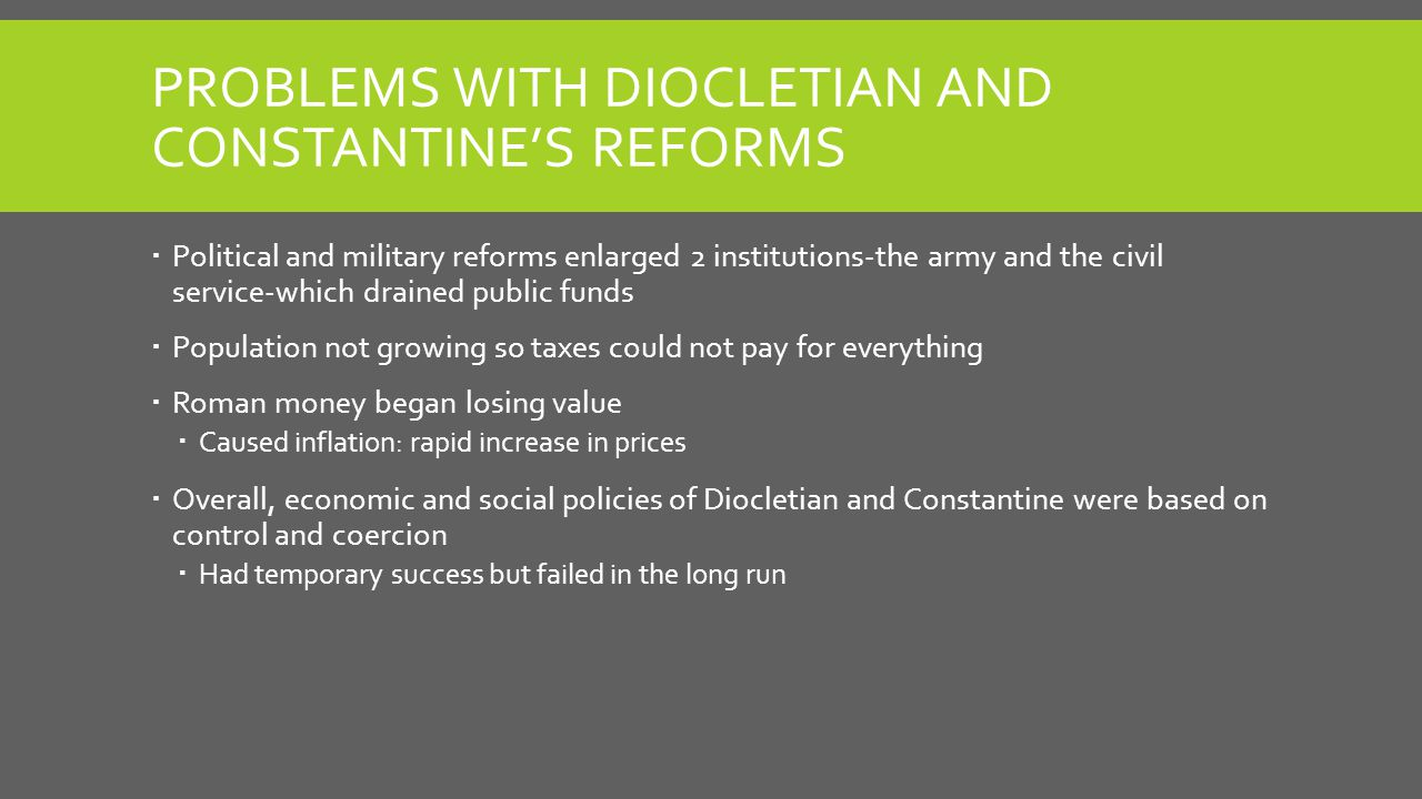 PROBLEMS WITH DIOCLETIAN AND CONSTANTINE'S REFORMS  Political and military reforms enlarged 2 institutions-the army and the civil service-which drain