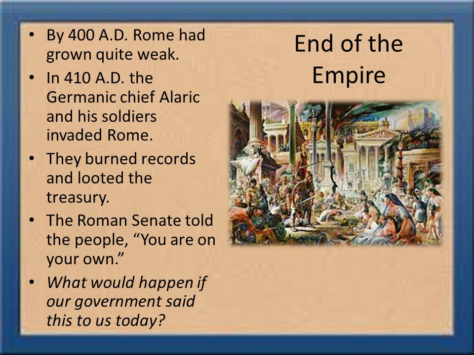 End of the Empire By 400 A.D. Rome had grown quite weak.