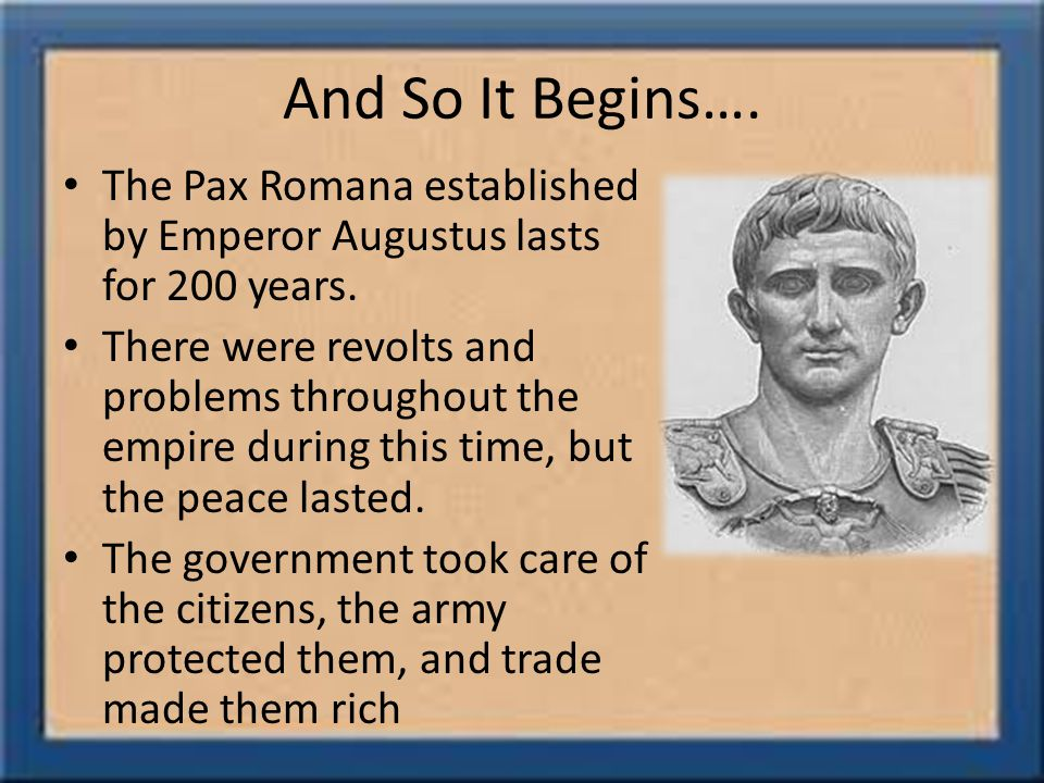 And So It Begins…. The Pax Romana established by Emperor Augustus lasts for 200 years.
