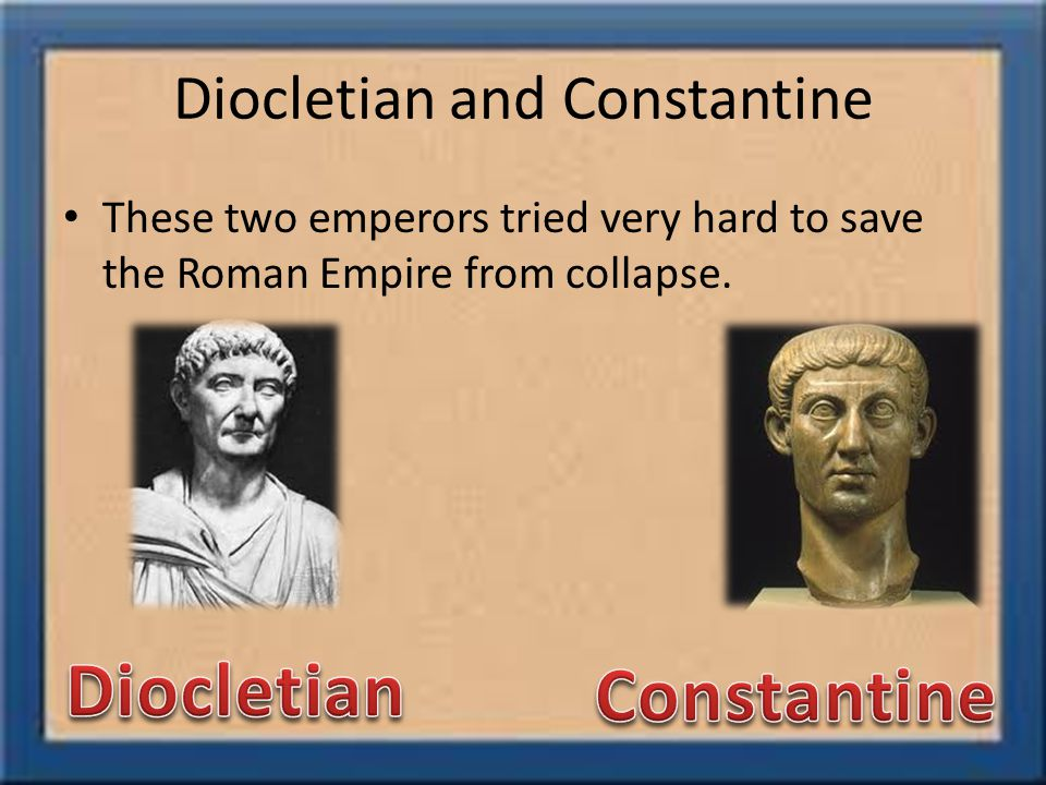 Diocletian and Constantine These two emperors tried very hard to save the Roman Empire from collapse.