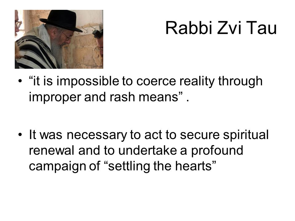 """Rabbi Zvi Tau """"it is impossible to coerce reality through improper and rash means"""". It was necessary to act to secure spiritual renewal and to underta"""