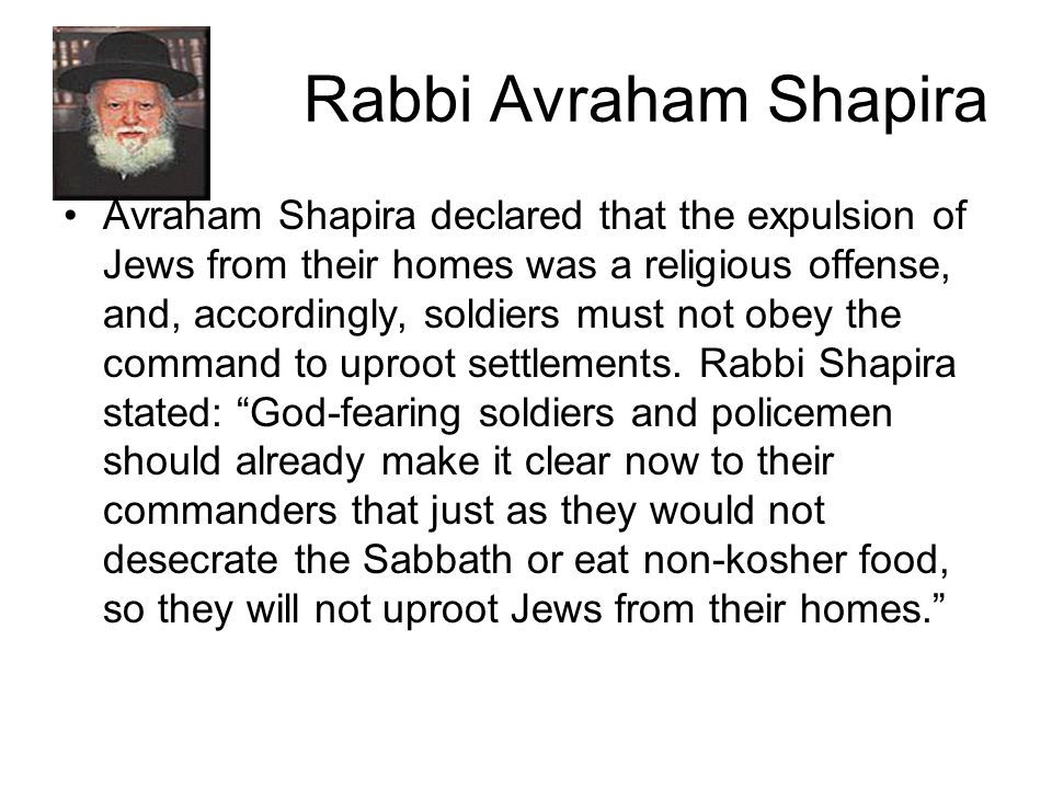 Rabbi Avraham Shapira Avraham Shapira declared that the expulsion of Jews from their homes was a religious offense, and, accordingly, soldiers must no