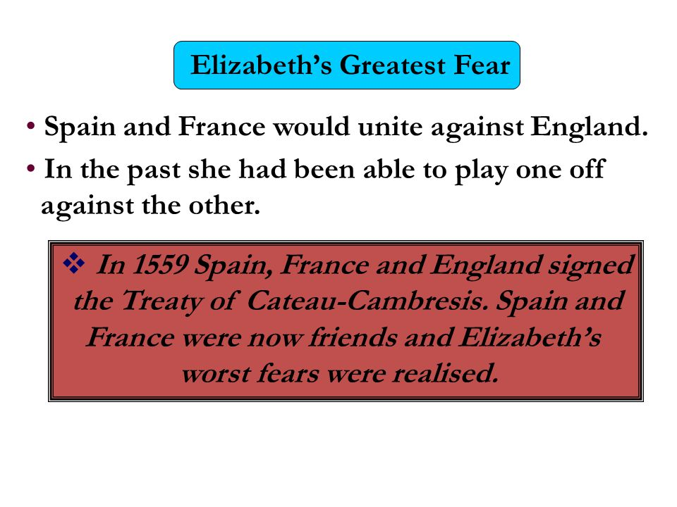 Elizabeth's Greatest Fear Spain and France would unite against England. In the past she had been able to play one off against the other.  In 1559 Spa