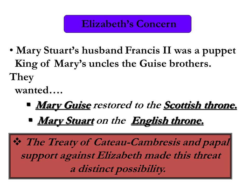 Mary Stuart's husband Francis II was a puppet King of Mary's uncles the Guise brothers. They wanted…. Elizabeth's Concern  Mary GuiseScottish throne.