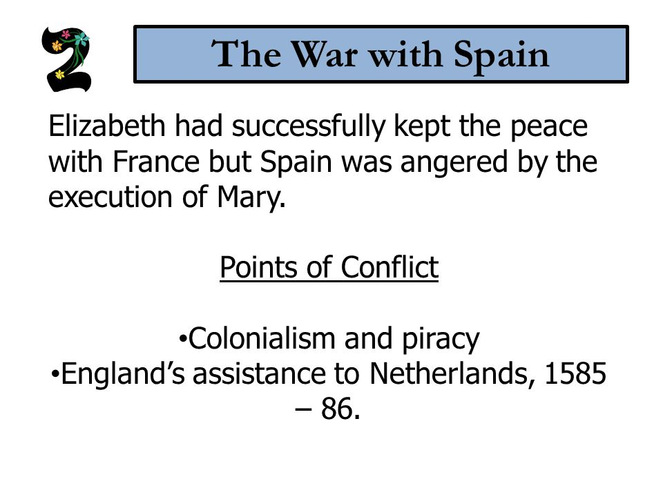 The War with Spain Elizabeth had successfully kept the peace with France but Spain was angered by the execution of Mary. Points of Conflict Colonialis