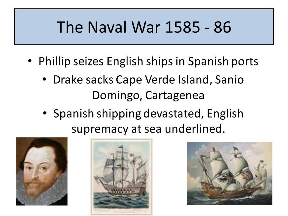 The Naval War 1585 - 86 Phillip seizes English ships in Spanish ports Drake sacks Cape Verde Island, Sanio Domingo, Cartagenea Spanish shipping devastated, English supremacy at sea underlined.