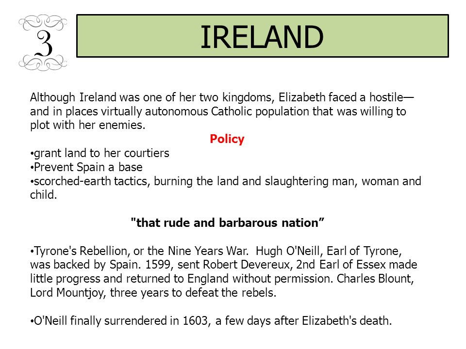IRELAND Although Ireland was one of her two kingdoms, Elizabeth faced a hostile— and in places virtually autonomous Catholic population that was willing to plot with her enemies.