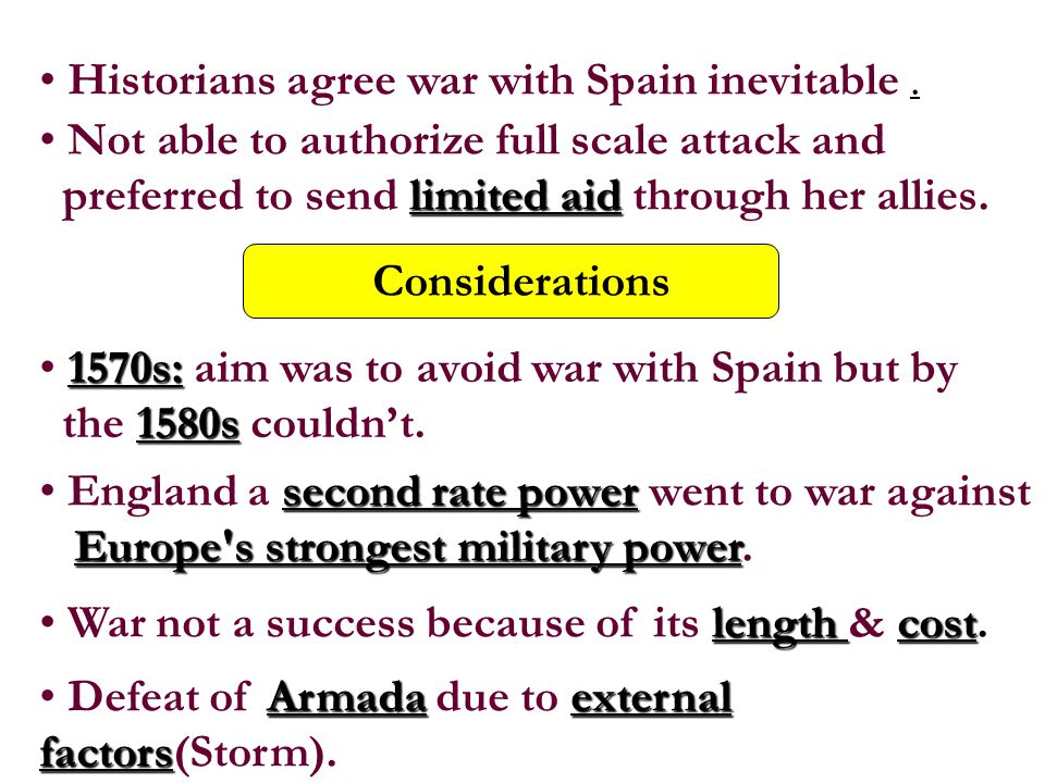 Historians agree war with Spain inevitable. Not able to authorize full scale attack and preferred to send l ll limited aid through her allies. Conside