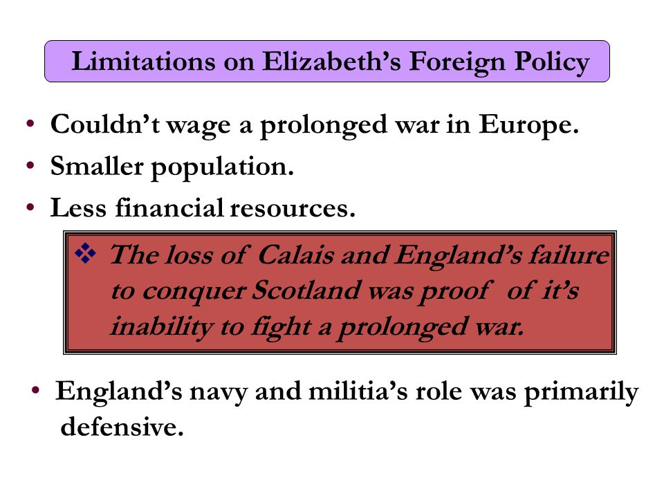 Limitations on Elizabeth's Foreign Policy Couldn't wage a prolonged war in Europe.