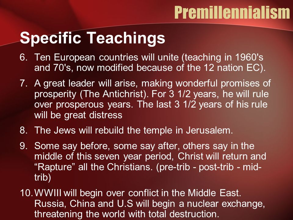 Premillennialism Specific Teachings 6.Ten European countries will unite (teaching in 1960 s and 70 s, now modified because of the 12 nation EC).