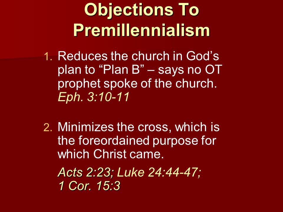 Objections To Premillennialism   Reduces the church in God's plan to Plan B – says no OT prophet spoke of the church.
