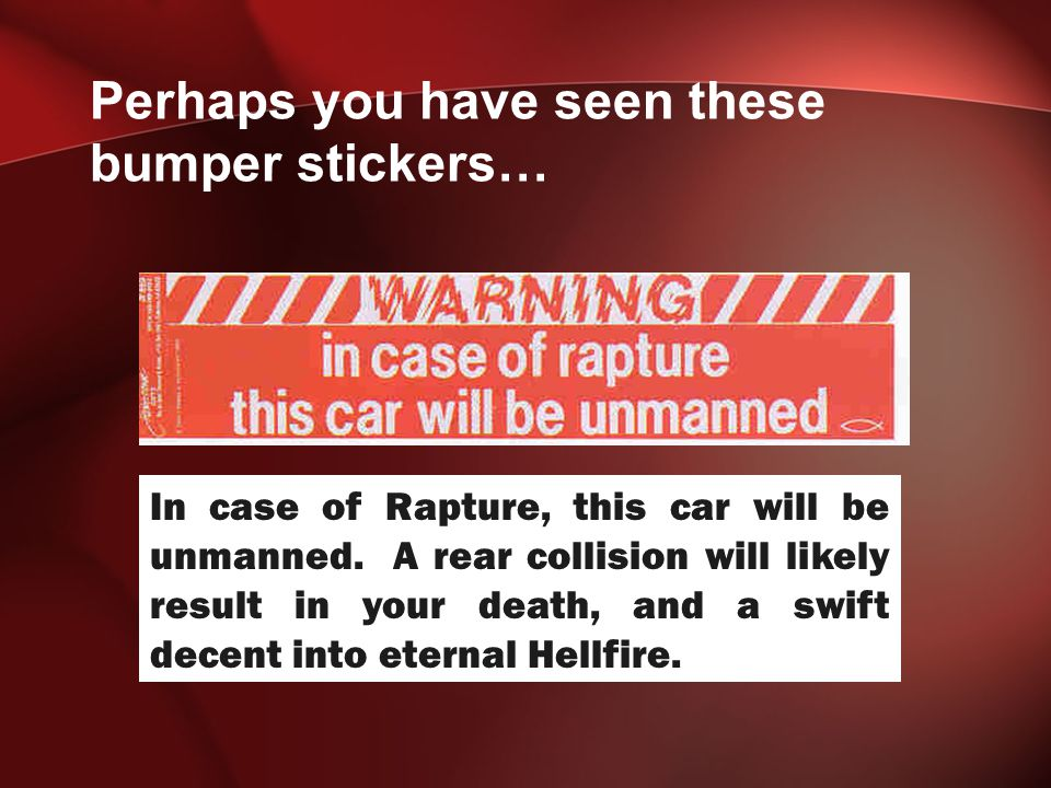 Perhaps you have seen these bumper stickers… In case of Rapture, this car will be unmanned.