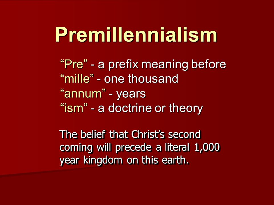 Premillennialism Pre - a prefix meaning before mille - one thousand annum - years ism - a doctrine or theory The belief that Christ's second coming will precede a literal 1,000 year kingdom on this earth.