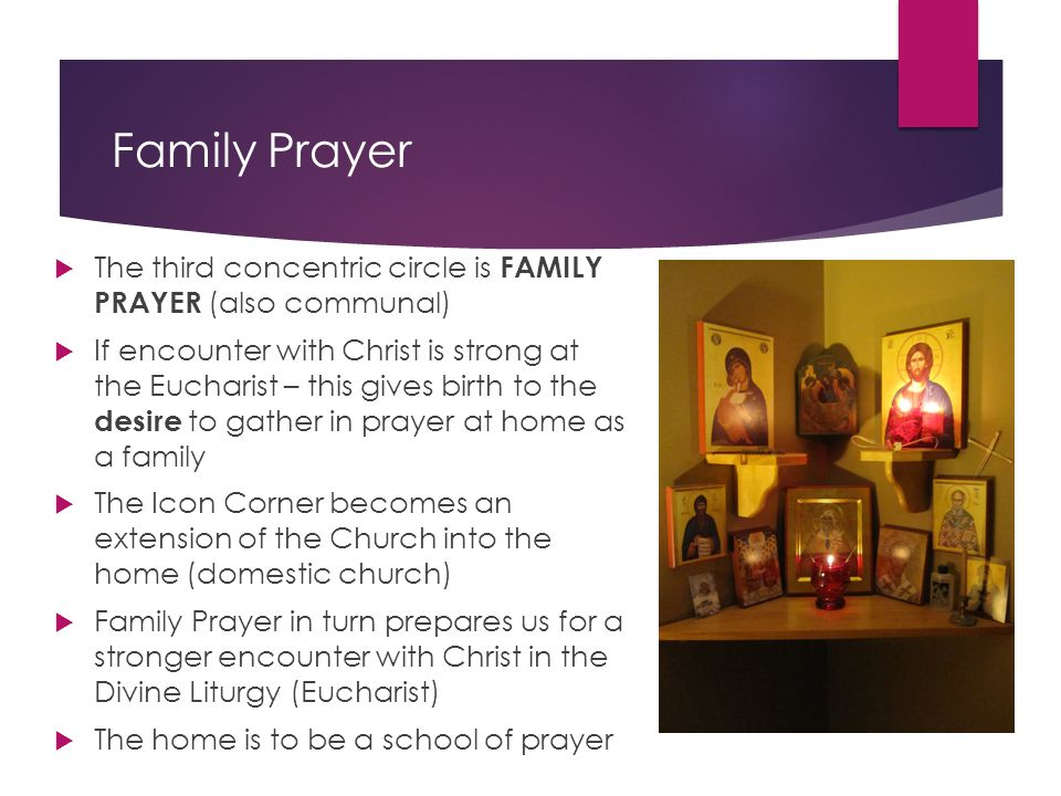 Family Prayer  The third concentric circle is FAMILY PRAYER (also communal)  If encounter with Christ is strong at the Eucharist – this gives birth to the desire to gather in prayer at home as a family  The Icon Corner becomes an extension of the Church into the home (domestic church)  Family Prayer in turn prepares us for a stronger encounter with Christ in the Divine Liturgy (Eucharist)  The home is to be a school of prayer