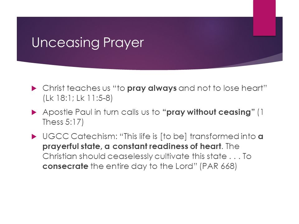 "Unceasing Prayer  Christ teaches us ""to pray always and not to lose heart"" (Lk 18:1; Lk 11:5-8)  Apostle Paul in turn calls us to ""pray without ceas"