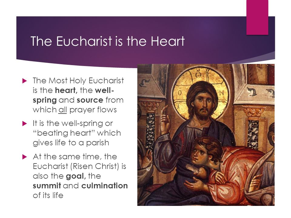 The Eucharist is the Heart  The Most Holy Eucharist is the heart, the well- spring and source from which all prayer flows  It is the well-spring or beating heart which gives life to a parish  At the same time, the Eucharist (Risen Christ) is also the goal, the summit and culmination of its life