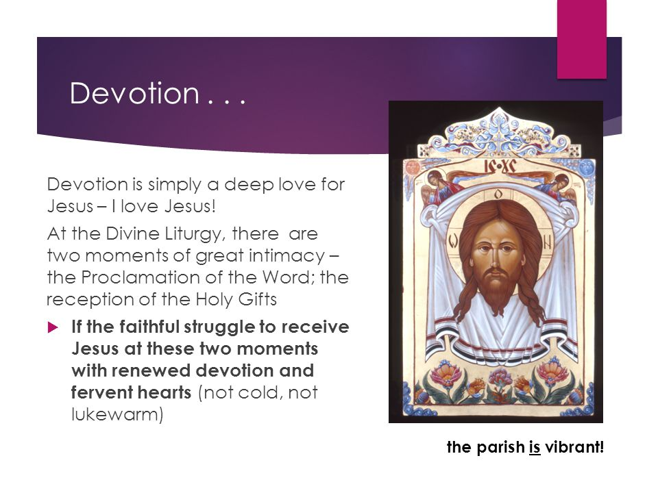 Devotion... Devotion is simply a deep love for Jesus – I love Jesus! At the Divine Liturgy, there are two moments of great intimacy – the Proclamation