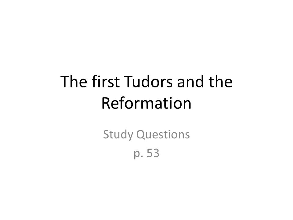 The first Tudors and the Reformation Study Questions p. 53