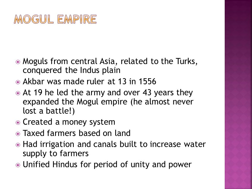  Moguls from central Asia, related to the Turks, conquered the Indus plain  Akbar was made ruler at 13 in 1556  At 19 he led the army and over 43 y