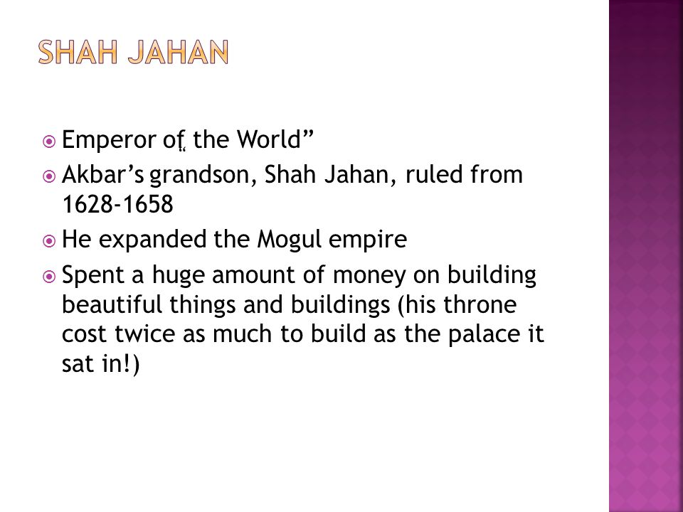 " Emperor of the World""  Akbar's grandson, Shah Jahan, ruled from 1628-1658  He expanded the Mogul empire  Spent a huge amount of money on building"