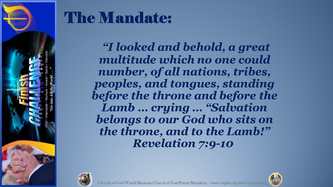 The Mandate: I looked and behold, a great multitude which no one could number, of all nations, tribes, peoples, and tongues, standing before the throne and before the Lamb … crying … Salvation belongs to our God who sits on the throne, and to the Lamb! Revelation 7:9-10 Church of God World Missions/Church of God Prayer Ministries – www.cogwm.org www.praycog.org