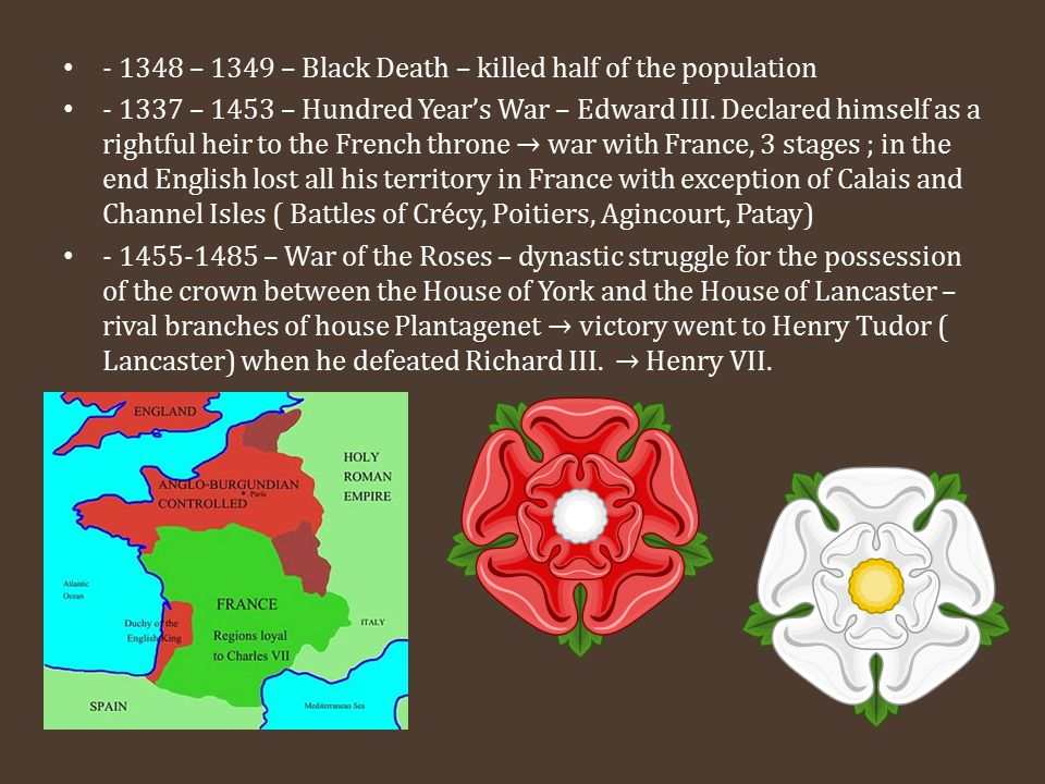 - 1348 – 1349 – Black Death – killed half of the population - 1337 – 1453 – Hundred Year's War – Edward III. Declared himself as a rightful heir to th