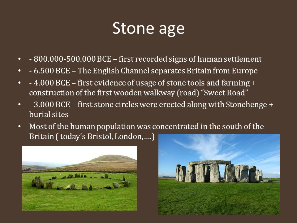 Stone age - 800.000-500.000 BCE – first recorded signs of human settlement - 6.500 BCE – The English Channel separates Britain from Europe - 4.000 BCE