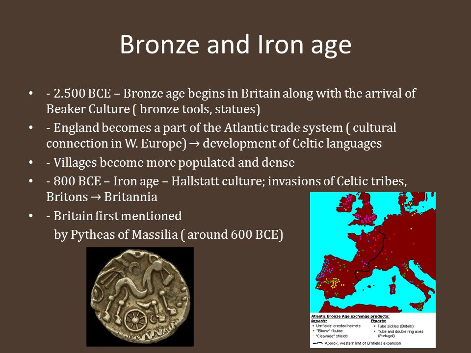 Bronze and Iron age - 2.500 BCE – Bronze age begins in Britain along with the arrival of Beaker Culture ( bronze tools, statues) - England becomes a p