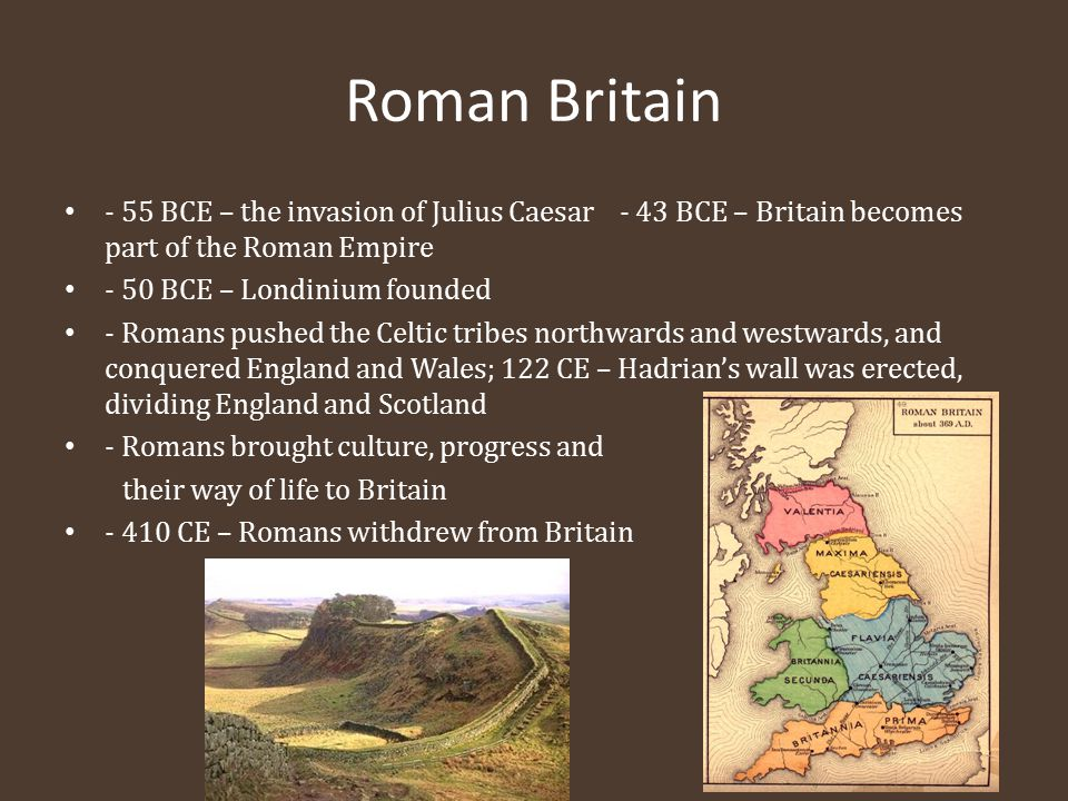 Roman Britain - 55 BCE – the invasion of Julius Caesar - 43 BCE – Britain becomes part of the Roman Empire - 50 BCE – Londinium founded - Romans pushe